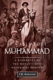 It's All about Muhammad, A Biography of the World's Most Notorious Prophet ebook by F. W. Burleigh