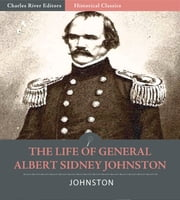 The Life of General Albert Sidney Johnston : His Service in the Armies of the United States, the Republic of Texas, and the Confederate States (Illustrated Edition) ebook by William Preston Johnston