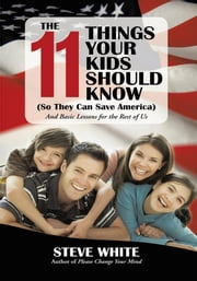 The 11 Things Your Kids Should Know (So They Can Save America) - And Basic Lessons for the Rest of Us ebook by Steve White