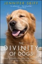 The Divinity of Dogs - True Stories of Miracles Inspired by Man's Best Friend eBook by Jennifer Skiff