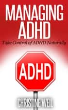 Managing ADHD: Take Control of ADHD Naturally ebook by Christine Weil