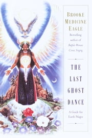 The Last Ghost Dance - A Guide for Earth Mages ebook by Brooke Medicine Eagle