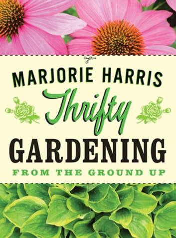 Thrifty Gardening - From the Ground Up ebook by Marjorie Harris