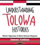 Understanding Tolowa Histories ebook by James Collins