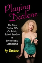 Playing Darlene - The True Double Life of a Public School Teacher & Professional Dominatrix ebook by Darlene