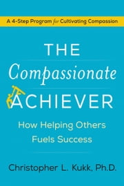 The Compassionate Achiever - How Helping Others Fuels Success ebook by Christopher L. Kukk