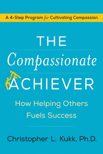 The Compassionate Achiever - How Helping Others Fuels Success ebook by Christopher Kukk