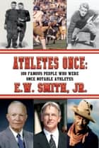 ATHLETES ONCE: 100 Famous People Who Were Once Notable Athletes ebook by E. W. Smith, Jr.