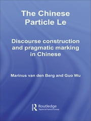 The Chinese Particle Le - Discourse Construction and Pragmatic Marking in Chinese ebook by M.E. van den Berg,G. Wu