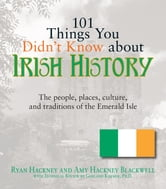 101 Things You Didn't Know About Irish History: The People, Places, Culture, and Tradition of the Emerald Isle - The People, Places, Culture, and Tradition of the Emerald Isle ebook by Ryan Hackney
