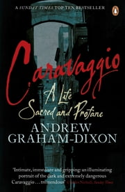 Caravaggio - A Life Sacred and Profane ebook by Andrew Graham Dixon