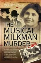 The Musical Milkman Murder - In the idyllic country village used to film Midsomer Murders, it was the real-life murder story that shocked 1920 Britain ebook by Quentin Falk