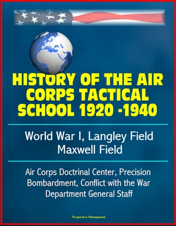 History of the Air Corps Tactical School 1920 -1940: World War I, Langley Field, Maxwell Field, Air Corps Doctrinal Center, Precision Bombardment, Conflict with the War Department General Staff ebook by Progressive Management