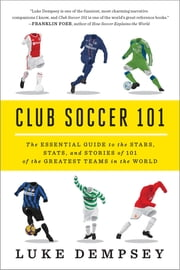 Club Soccer 101: The Essential Guide to the Stars, Stats, and Stories of 101 of the Greatest Teams in the World ebook by Luke Dempsey