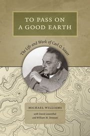 To Pass On a Good Earth - The Life and Work of Carl O. Sauer ebook by Michael Williams,David Lowenthal,William M. Denevan