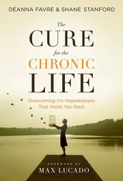The Cure for the Chronic Life - Overcoming the Hopelessness That Holds You Back ebook by Shane Stanford,Deanna Favre