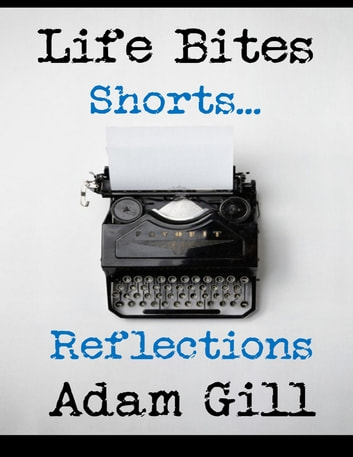 Life Bites Shorts... Reflections ebook by Adam Gill
