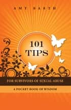101 Tips For Survivors of Sexual Abuse - A Pocket Book of Wisdom ebook by Amy Barth