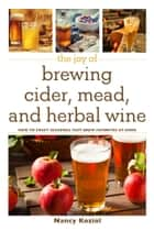 The Joy of Brewing Cider, Mead, and Herbal Wine - How to Craft Seasonal Fast-Brew Favorites at Home ebook by Nancy Koziol