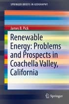 Renewable Energy: Problems and Prospects in Coachella Valley, California ebook by James B. Pick