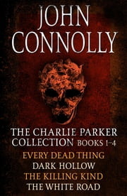 The Charlie Parker Collection 1-4 - Every Dead Thing, Dark Hollow, The Killing Kind, The White Road eBook by John Connolly