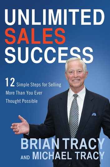 Unlimited Sales Success - 12 Simple Steps for Selling More Than You Ever Thought Possible ebook by Brian Tracy,Michael Tracy