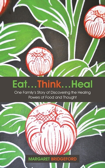 Eat…Think…Heal - One Family'S Story of Discovering the Healing Powers of Food and Thought ebook by Margaret Bridgeford