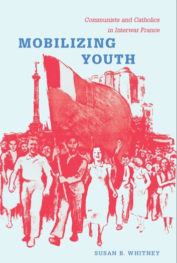 Mobilizing Youth - Communists and Catholics in Interwar France ebook by Susan Whitney
