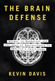 The Brain Defense - Murder in Manhattan and the Dawn of Neuroscience in America's Courtrooms ebook by Kevin Davis