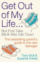 Get Out of My Life - The bestselling guide to living with teenagers ebook by Suzanne Franks, Tony Wolf
