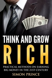 Think And Grow Rich - Pratical Methods On Earning Big Money In The 21st Century ebook by Simon Prince