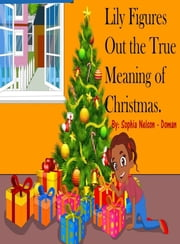 Lily Figures Out the True Meaning of Christmas ebook by Sophia Nelson-Doman