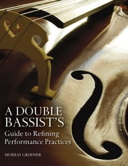 A Double Bassist's Guide to Refining Performance Practices ebook by Murray Grodner,Michael P. Sweeney