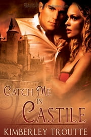 Catch Me in Castile ebook by Kimberley Troutte