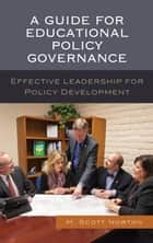 A Guide for Educational Policy Governance - Effective Leadership for Policy Development ebook by M. Scott Norton