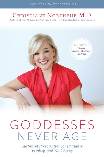 Goddesses Never Age - The Secret Prescription for Radiance, Vitality, and Well-Being ebook by Christiane Northrup, M.D.