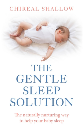 The Gentle Sleep Solution - The Naturally Nurturing Way to Help Your Baby Sleep ebook by Chireal Shallow