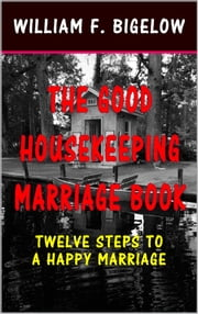 The Good Housekeeping Marriage Book - Twelve Steps to a Happy Marriage ebook by William Frederick Bigelow