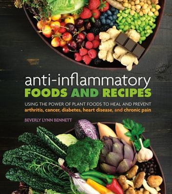 Anti-Inflammatory Foods and Recipes - Using the Power of Plant Foods to Heal and Prevent Arthritis, Cancer, Diabetes, Heart Disease, and Chronic Pain ebook by Bennett,Beverly Lynn