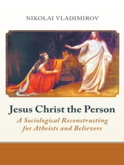Jesus Christ the Person - A Sociological Reconstructing for Atheists and Believers ebook by Nikolai Vladimirov