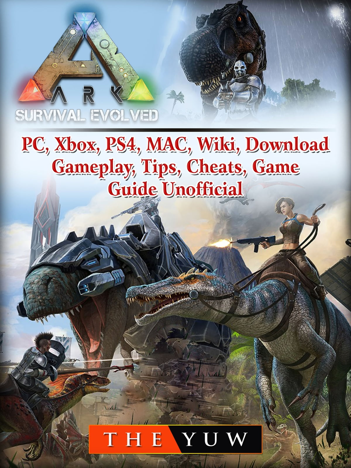 Ark Survival Evolved, PC, Xbox, PS4, MAC, Wiki, Download, Gameplay, Tips,  Cheats, Game Guide Unofficial ebook by The Yuw - Rakuten Kobo
