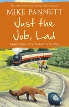 Just the Job, Lad - More Tales of a Yorkshire Bobby ebook by Mike Pannett