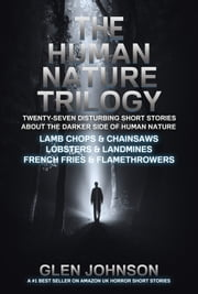 The Human Nature Trilogy: Lamb Chops & Chainsaws and Lobsters & Landmines and French Fries & Flamethrowers - Twenty-Seven Disturbing Short Stories About the Darker Side of Human Nature. ebook by Glen Johnson