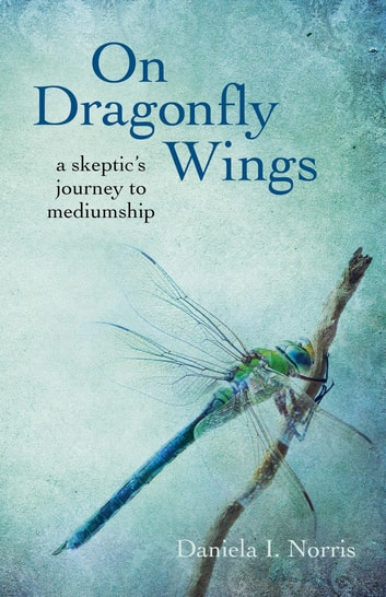On Dragonfly Wings - A Skeptic's Journey to Mediumship ebook by Daniela I. Norris