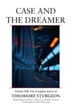 Case and the Dreamer - Volume XIII: The Complete Stories of Theodore Sturgeon ebook by Theodore Sturgeon, Noel Sturgeon, Peter S. Beagle,...
