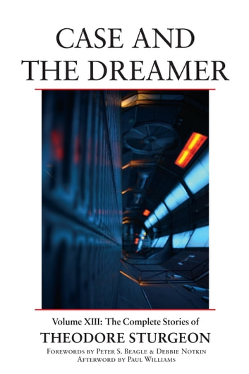 Case and the Dreamer - Volume XIII: The Complete Stories of Theodore Sturgeon ebook by Theodore Sturgeon,Paul Williams