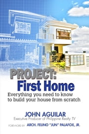 Project First Home : Everything you need to know to build your house from scratch ebook by John S. Aguilar