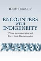 Encounters with Indigeneities - Writing about Aboriginal and Torres Strait Islander Peoples ebook by Jeremy Beckett