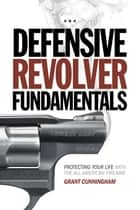 Defensive Revolver Fundamentals - Protecting Your Life With the All-American Firearm ebook by Grant Cunningham