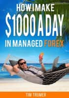 How I Make $1000 a Day in Managed Forex ebook by Tim Trumer